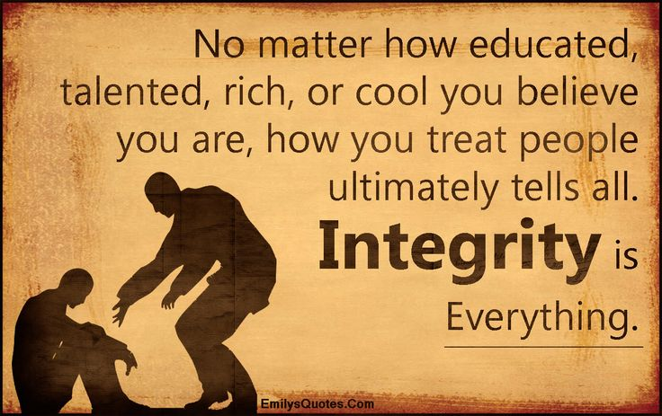 No matter how educated, talented, rich, or cool you believe you are, how you treat people ultimately tells all. Integrity is Everything