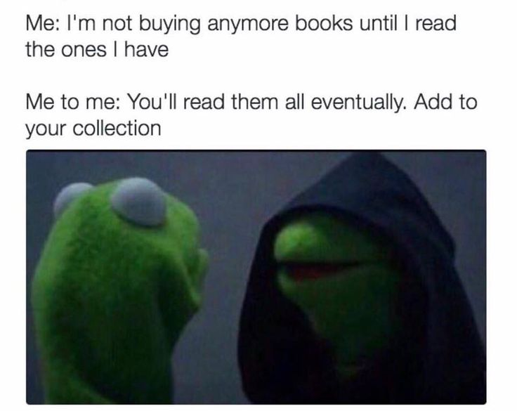 Me: I'm not buying anymore books until I read the ones I have. Me to me: You'll read them all eventually. Add to your collection.