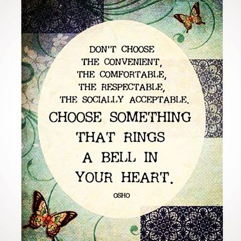Don't choose the convenient,  the comfortable,  the respectable,  the socially acceptable,  choose something that rings a bell in your heart.