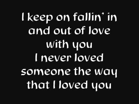 I keep on fallin' in and out of love with you.  I never loved someone the way that I love you.  Oh I never felt  this way how do you give me so much pleasure and cause me so much pain.   Just when I'm thinking  I'm taking more than would a fool I keep falling back in love with you.