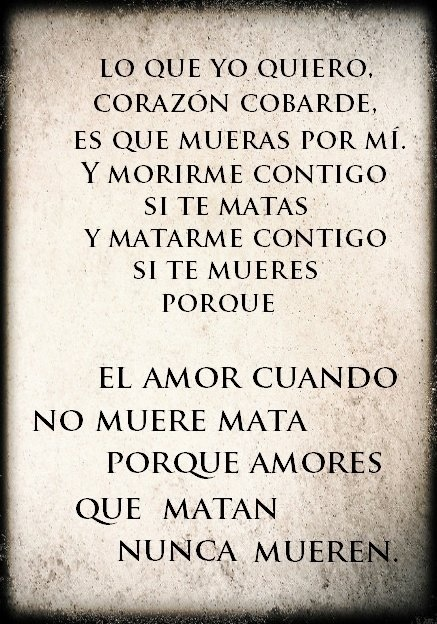 Lo que yo quiero, corazón cobarde, es que mueras por mi... Y morirme contigo si te matas, y matarme contigo si te mueres, por que el amor, cuando no muere mata, porque amores que matan, nunca mueren. #JoaquinSabina #frases
