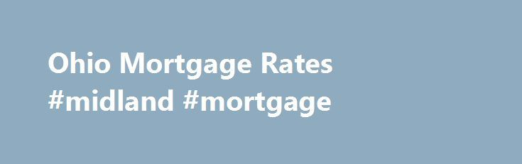 Ohio Mortgage Rates #midland #mortgage http://mortgage.remmont.com/ohio-mortgage-rates-midland-mortgage/  #mortgage rates cincinnati # Ohio Mortgage Rates Securing Low Ohio Mortgage Rates rhe Ohio Home Finance Agency The Ohio Home Finance Agency is a non-profit organization that helps Ohio residents finance home purchases and secure low OH mortgage interest rates. Programs offered by the Ohio Home Finance Agency include: First-Time Homebuyer Program: Through this program, qualifying Ohio…