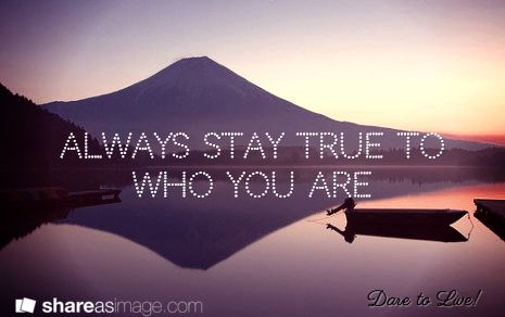 Always stay true to who you are / Dare to Live!