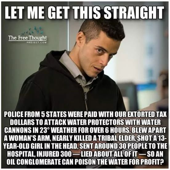 Let me get this straight. Police from 5 states were paid with our extorted tax dollars to attack water protectors with water cannons in 23 degree weather for over 6 hours, blew apart a woman's arm, nearly killed a tribal elder, shot a 13-year old girl in the head, sent around 30 people to the hospital, injured 300 -- lied about all of it -- so an oil conglomerate can poison the water for profit?