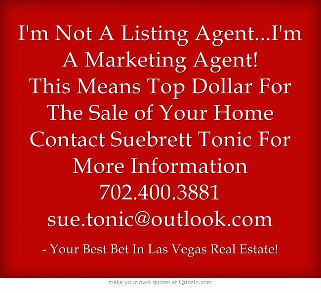 I'm Not A Listing Agent...I'm A Marketing Agent! This Means Top Dollar For The Sale of Your Home Contact Suebrett Tonic For More Information 702.400.3881 sue.tonic@outlook.com