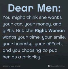 Dear Men: You might think she wants your car, your money, and gifts. But the Right Woman wants your time, your smile, your honesty, your effort, and you choosing to put her as a priority. (Quote, Charles J. Orlando)
