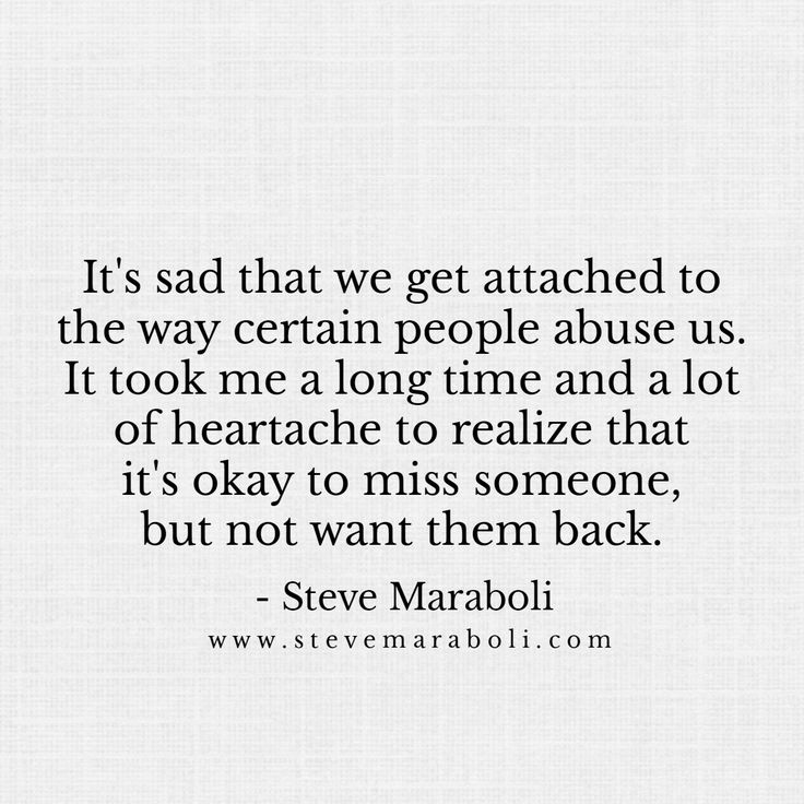 It's sad that we get attached to the way certain people abuse us. It took me a long time and a lot of heartache to realize that it's okay to miss someone, but not want them back. - Steve Maraboli