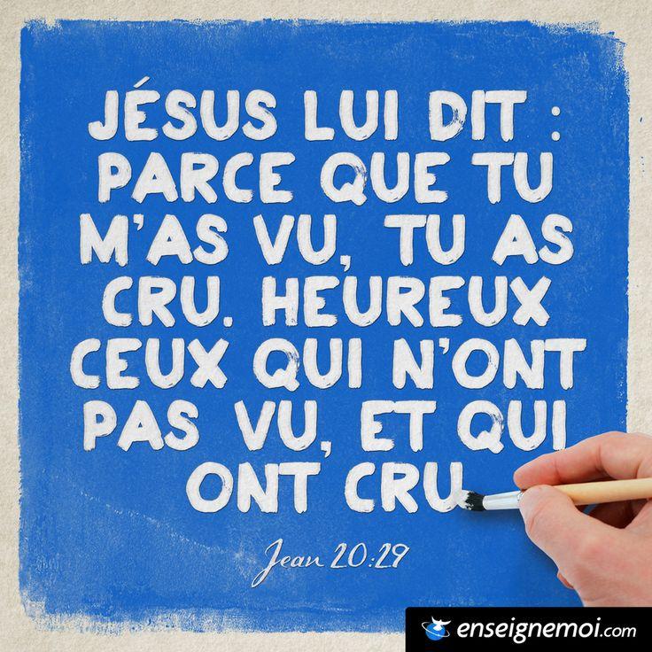 Jean 20:29 « Jésus lui dit : Parce que tu m'as vu, tu as cru. Heureux ceux qui n'ont pas vu, et qui ont cru »
