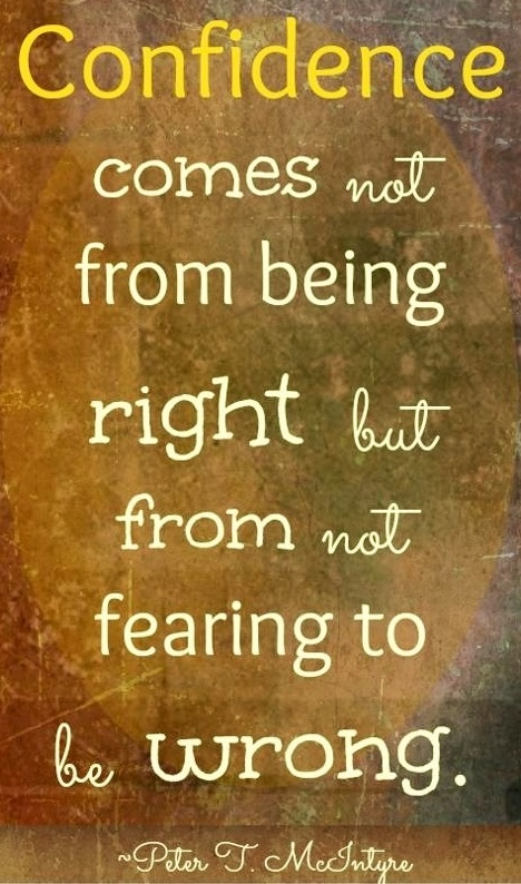 Confidence comes from not fearing to be wrong. via www.Facebook.com/IncredibleJoy