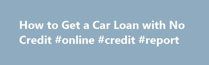 How to Get a Car Loan with No Credit #online #credit #report http://credits.remmont.com/how-to-get-a-car-loan-with-no-credit-online-credit-report/  #how to get a loan with no credit # How to Get a Car Loan with No Credit Continue Reading Below Begin by gathering some documentation, next ask for help from family and friends, and finally ask the bank or…  Read moreThe post How to Get a Car Loan with No Credit #online #credit #report appeared first on Credits.