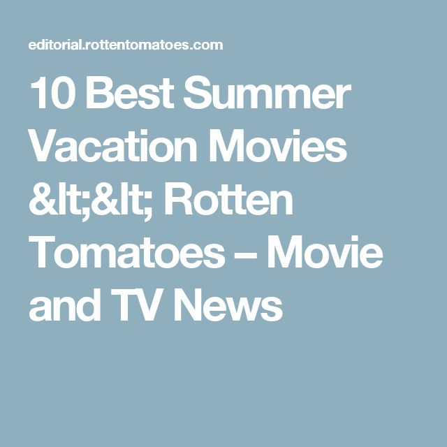 10 Best Summer Vacation Movies << Rotten Tomatoes – Movie and TV News