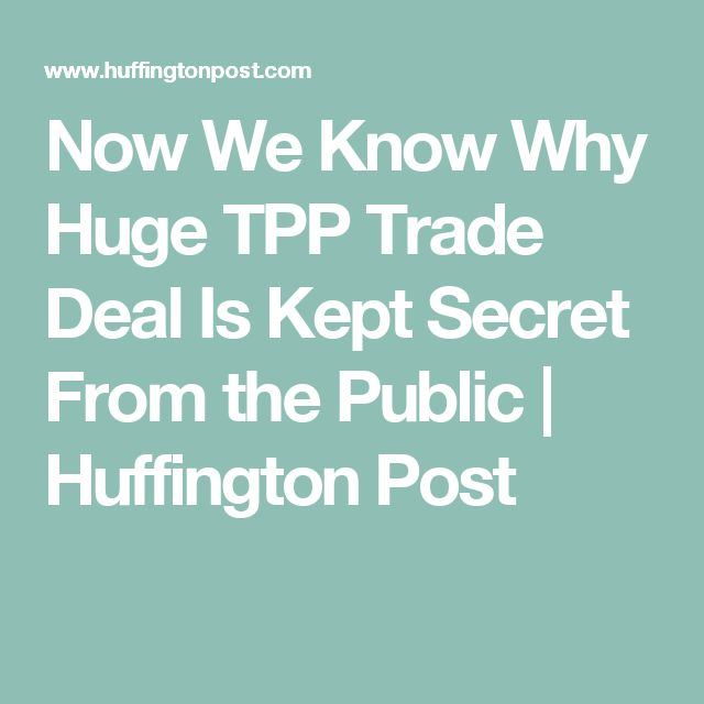 Now We Know Why Huge TPP Trade Deal Is Kept Secret From the Public | Huffington Post