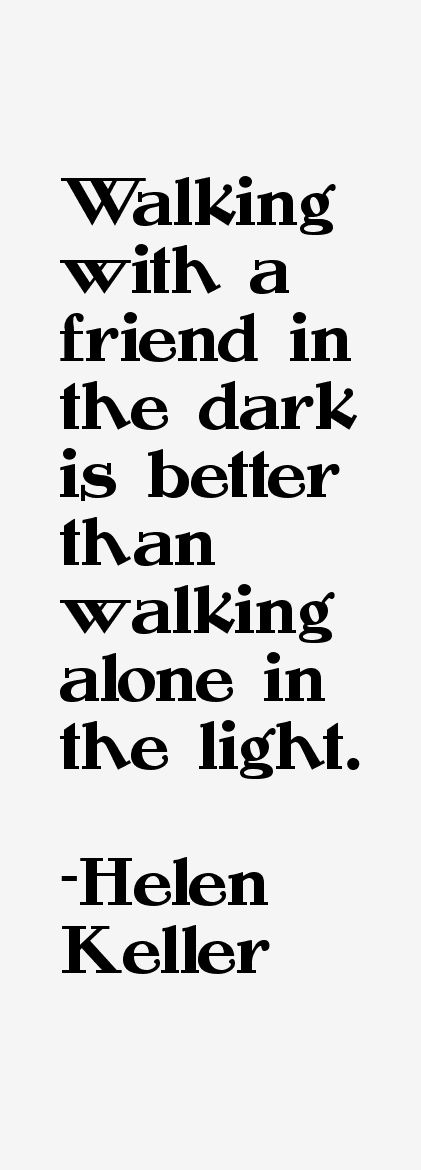 Walking with a friend in the dark is better than walking alone in the light. - Helen Keller, 1880-1968.  American author, political activist, and lecturer. She was the first deaf-blind person to earn a bachelor of arts degree.