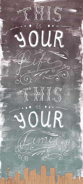 This is your life, this is your time by Lu Green, via Flickr