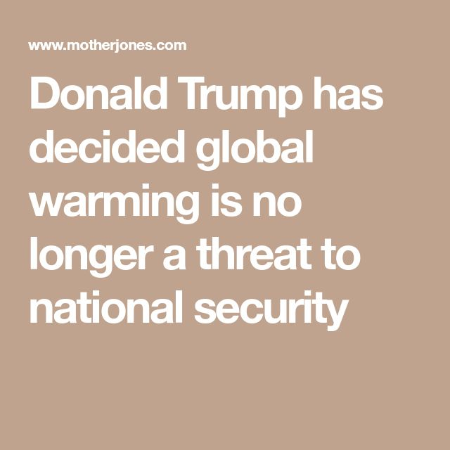 Donald Trump has decided global warming is no longer a threat to national security. PHEW! - I was getting worried for awhile there! (So.... who listens to what this dumbass says?)