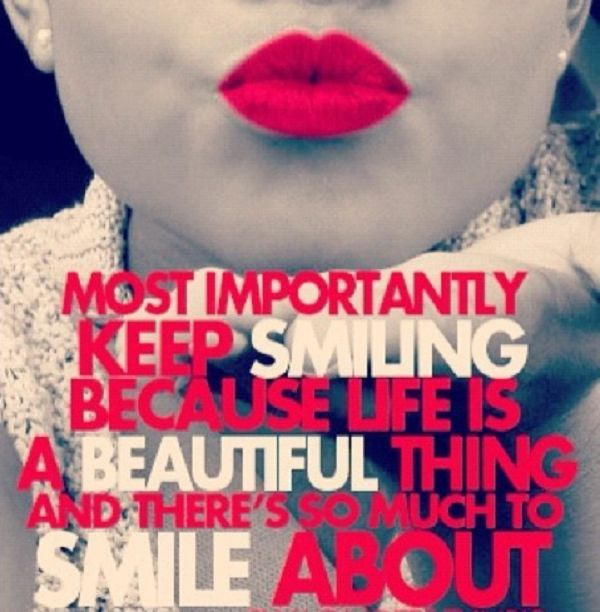 Most importantly, keep smiling because life is a beautiful thing and there's