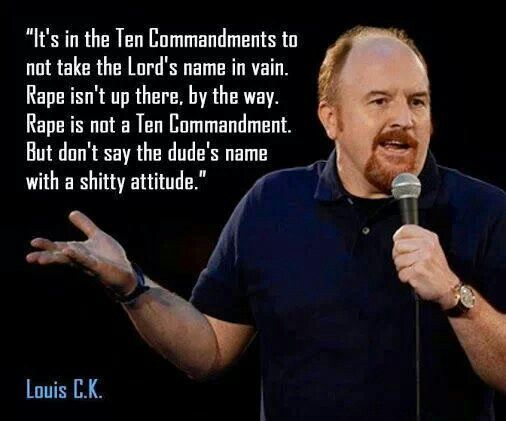 Louis CK...and lots of parts in the bible where dads offer up their daughters to be gang raped.....old fashioned hospitality, biblical style!