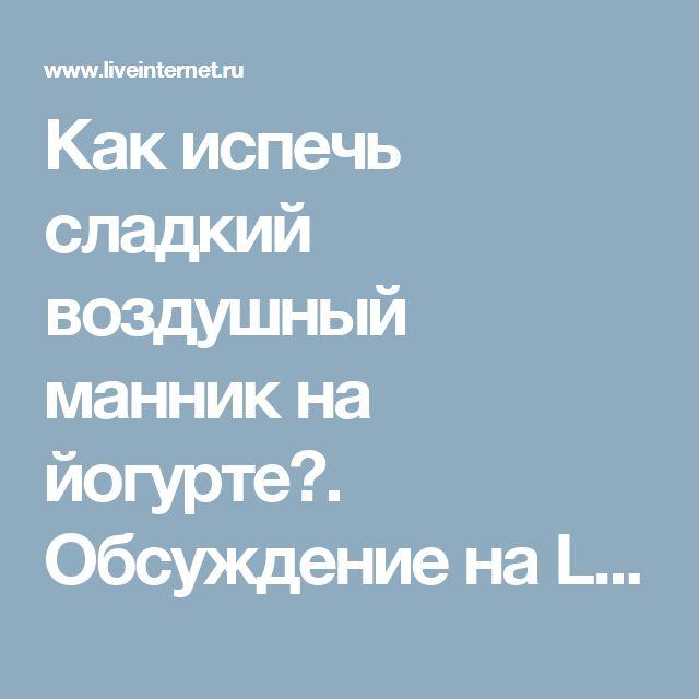 Как испечь сладкий воздушный манник на йогурте?. Обсуждение на LiveInternet - Российский Сервис Онлайн-Дневников
