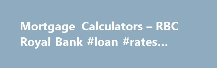 Mortgage Calculators – RBC Royal Bank #loan #rates #today http://mortgage.remmont.com/mortgage-calculators-rbc-royal-bank-loan-rates-today/  #ing mortgage rates # Mortgage Calculators You are on: Mortgage Payment Calculator Learn how much you could save! Our mortgage payment calculator shows you how much your mortgage payments will be based on the amount borrowed, interest rate, mortgage term and payment schedule. You are on: How Much Home Can I Afford? You might be surprised by how much you…