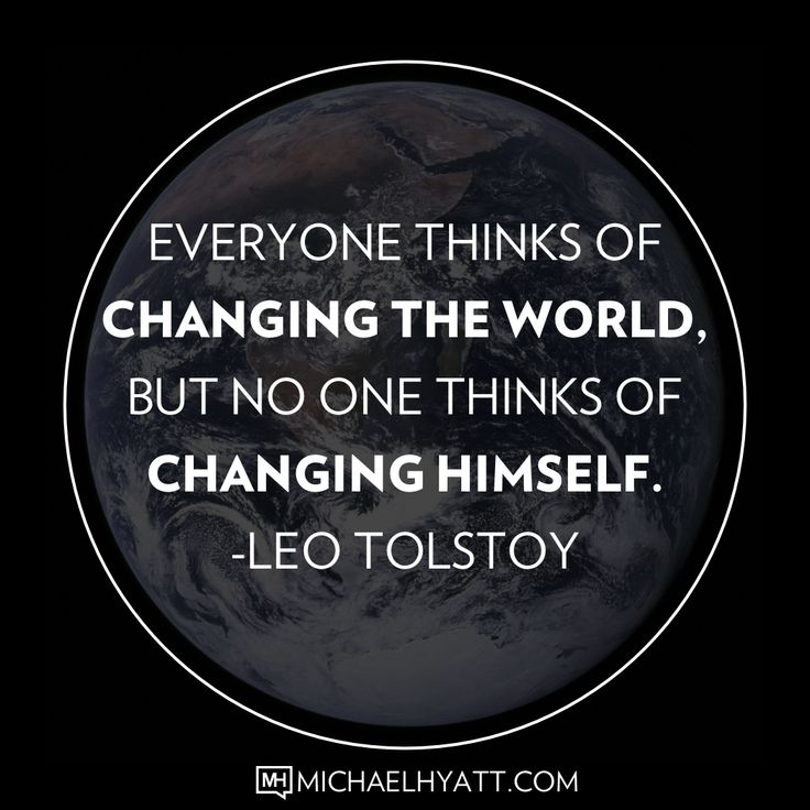 Everyone thinks of changing the world, but no one thinks of changing himself. -Leo Tolstoy