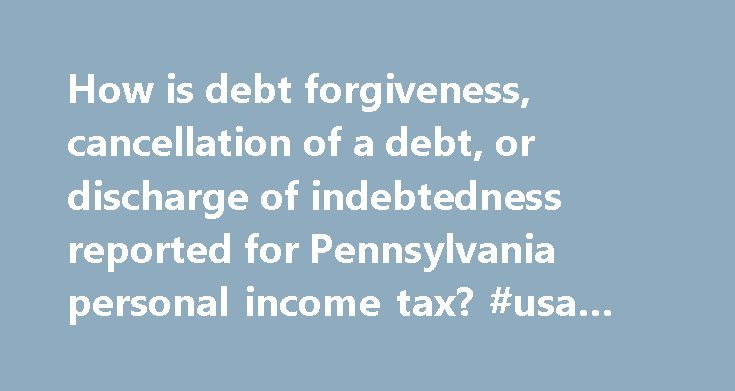 How is debt forgiveness, cancellation of a debt, or discharge of indebtedness reported for Pennsylvania personal income tax? #usa #debt http://debt.nef2.com/how-is-debt-forgiveness-cancellation-of-a-debt-or-discharge-of-indebtedness-reported-for-pennsylvania-personal-income-tax-usa-debt/  #debt cancellation # Scripting must be enabled to use this site. How is debt forgiveness, cancellation of a debt, or discharge of indebtedness reported for Pennsylvania personal income tax? Answer ID 983…