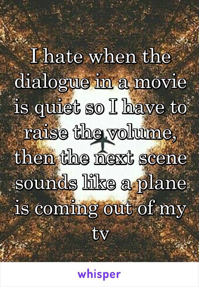 I hate when the dialogue in a movie is quiet so I have to raise the volume, then the next scene sounds like a plane is coming out of my tv