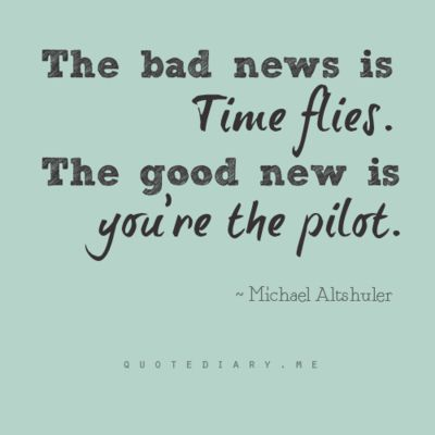 """The bad news is time flies. The good news is you're the pilot."" - Michael Altshuler  --- total fail on the quote  spelling, but I like it :)"