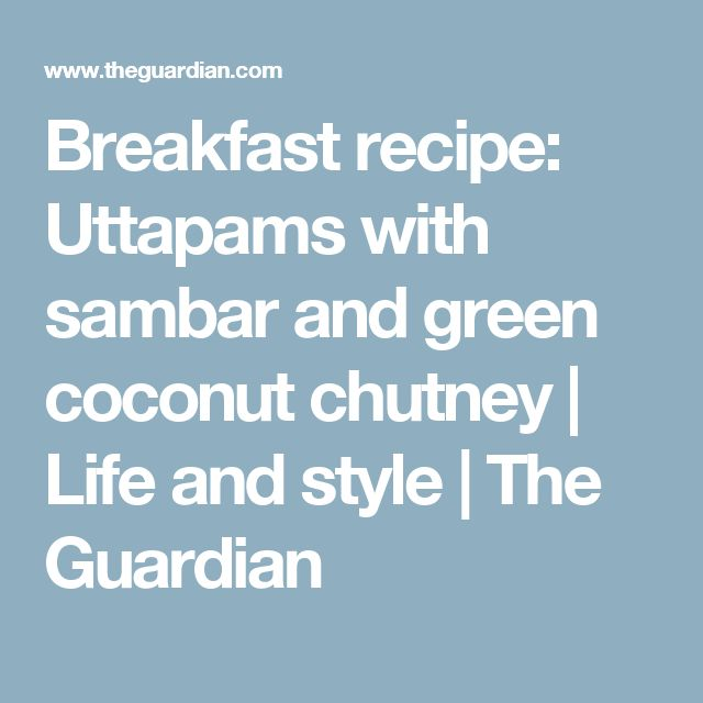 Breakfast recipe: Uttapams with sambar and green coconut chutney | Life and style | The Guardian