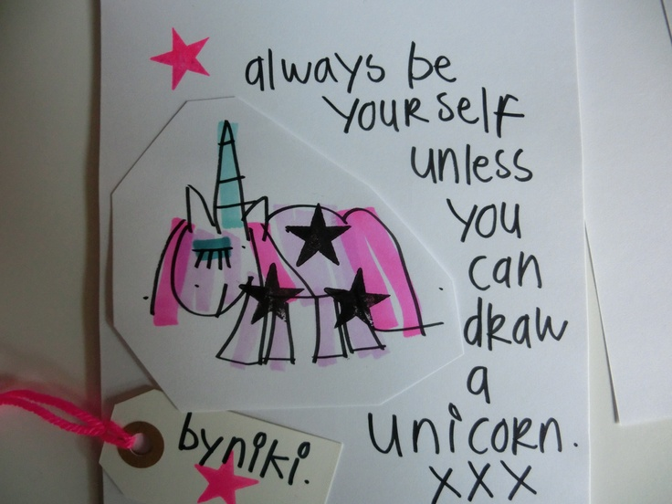 Always be yourself unless you can draw a cute unicorn. byNiki