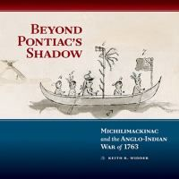 Beyond Pontiac's shadow : Michilimackinac and the Anglo-Indian War of 1763 / Keith R. Widder.