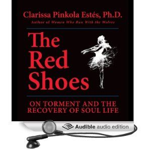 """""""The Red Shoes: On Torment and the Recovery of Soul Life"""" by Clarissa Pinkola Estes"""