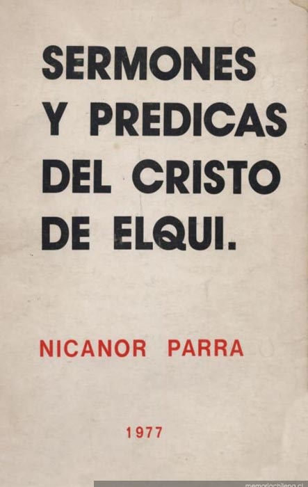 Nicanor Parra - Sermones y prédicas del Cristo de Elqui http://memoriachilena.cl/temas/documento_detalle.asp?id=MC0014336