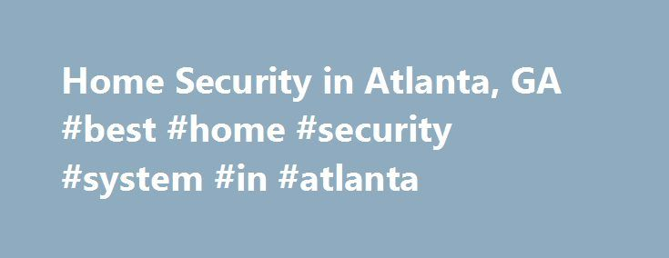 Home Security in Atlanta, GA #best #home #security #system #in #atlanta http://illinois.nef2.com/home-security-in-atlanta-ga-best-home-security-system-in-atlanta/  # Home Security Atlanta Georgia Home Security Atlanta Georgia Protecting the Residents of Atlanta, GA At ADT, we understand that the most important service we can offer to you is to protect the security and tranquility of your family and home. To us, this means more than just installing a home security system in your Atlanta, GA…