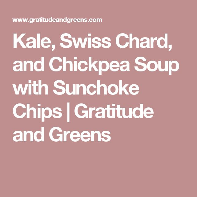Kale, Swiss Chard, and Chickpea Soup with Sunchoke Chips | Gratitude and Greens