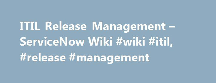 ITIL Release Management – ServiceNow Wiki #wiki #itil, #release #management http://south-africa.nef2.com/itil-release-management-servicenow-wiki-wiki-itil-release-management/  # ITIL Release Management Contents 1 Overview Release Management encompasses the planning, design, build, configuration and testing of hardware and software releases to create a defined set of release components. ServiceNow handles releases using the task record system. Each planned feature is generated through a…