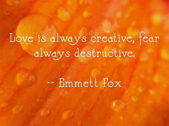 Love is always creative, fear always destructive.  -- Emmett Fox