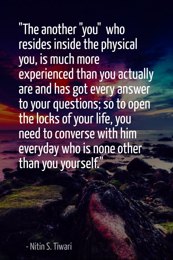 """The another ""you""  who resides inside the physical you, is much more experienced than you actually are and has got every answer to your questions; so to open the locks of your life, you need to converse with him everyday who is none other than you yourself."""