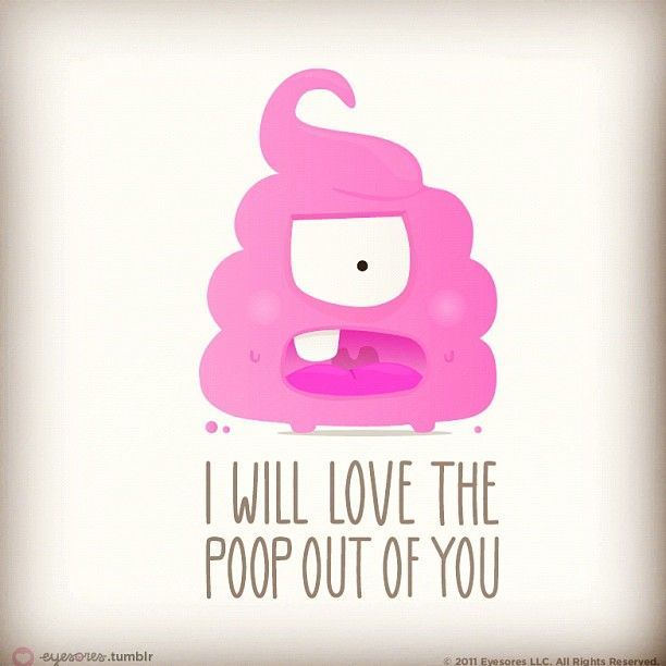 I will love the poop out of you