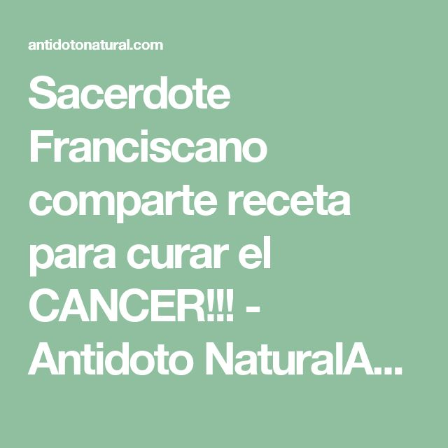 Sacerdote Franciscano comparte receta para curar el CANCER!!! - Antidoto NaturalAntidoto Natural
