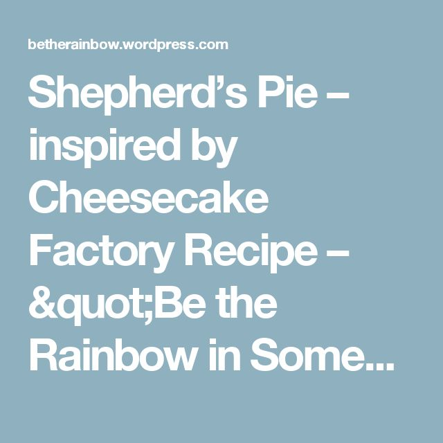 "Shepherd's Pie – inspired by Cheesecake Factory Recipe – ""Be the Rainbow in Someone else's Cloud"""