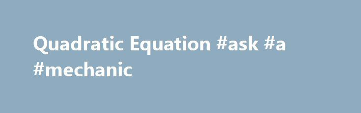 Quadratic Equation #ask #a #mechanic http://questions.remmont.com/quadratic-equation-ask-a-mechanic/  #wzeu ask # Our users: My twins needed help with algebra equations, but I did not have the knowledge to help them. Rather then spending a lot of money on a math tutor, I found a program that does the same thing. My twins are no longer struggling with math. Thank you for creating a...