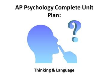 Thinking and LanguageThis unit covers an overview of thinking, problem solving skills, and language acquisition in humans and animals. The content structure is based on Chapter 9 of David Myers Psychology textbook, 10th Edition but is applicable to many other texts.The activities for this unit are mostly discussion and simulation based.