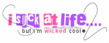 I suck at life....but I'm wicked cool