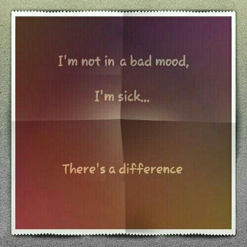 I'm not in a bad mood, I'm sick... there's a difference.