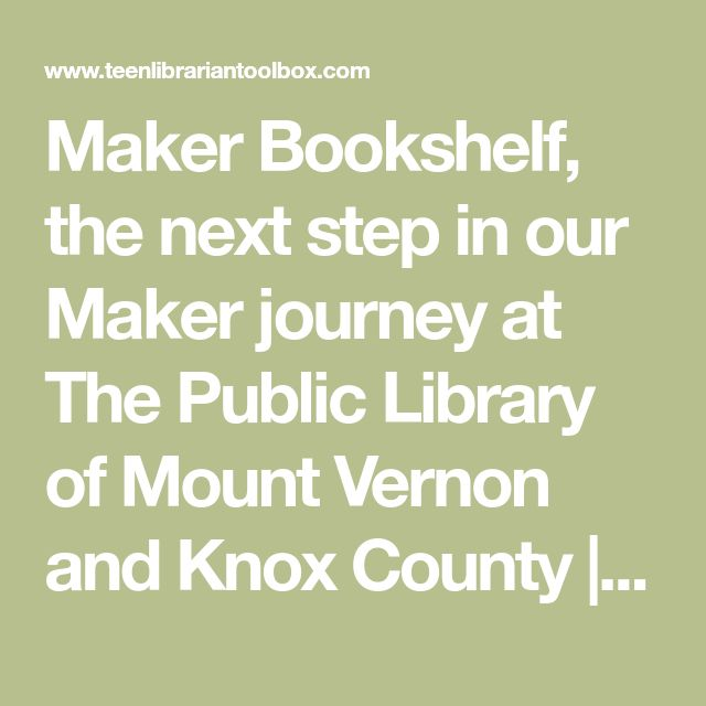 Maker Bookshelf, the next step in our Maker journey at The Public Library of Mount Vernon and Knox County | Teen Librarian Toolbox