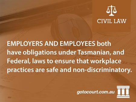 Employers and employees both have obligations under Tasmanian, and Federal, laws to ensure that workplace practices are safe and non-discriminatory.