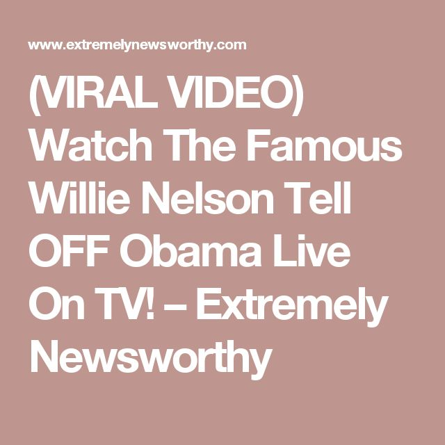 (VIRAL VIDEO) Watch The Famous Willie Nelson Tell OFF Obama Live On TV! – Extremely Newsworthy