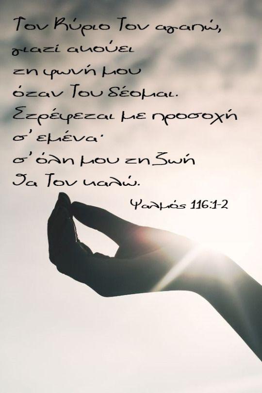 #Εδέμ Τον Κύριο Tον αγαπώ, γιατί ακούει  τη φωνή μου  όταν Tου δέομαι. Στρέφεται με προσοχή  σ' εμένα·σ' όλη μου τη ζωή  θα Tον καλώ.                      Ψαλμός 116:1-2