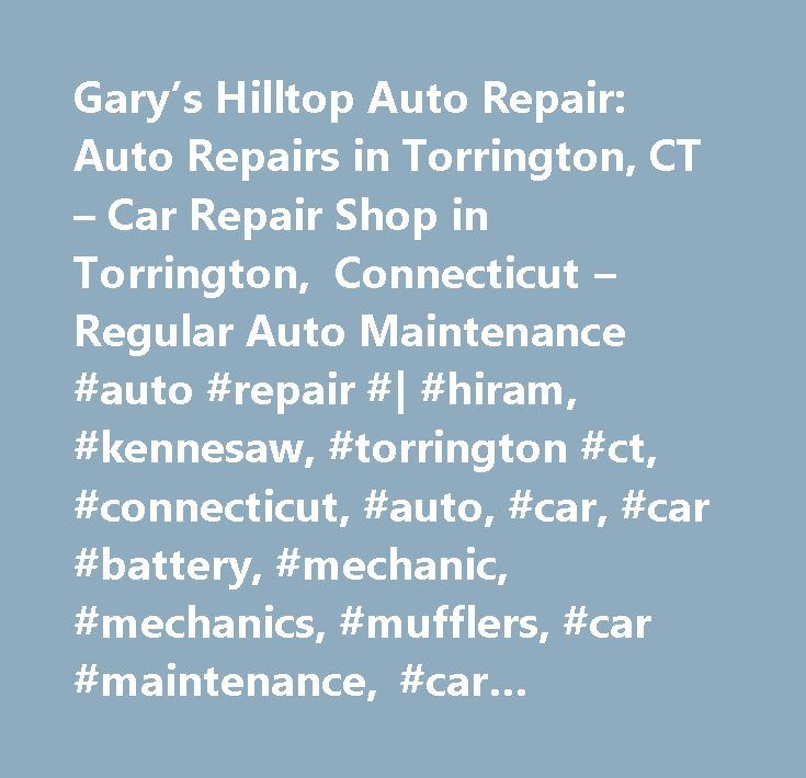 Gary's Hilltop Auto Repair: Auto Repairs in Torrington, CT – Car Repair Shop in Torrington, Connecticut – Regular Auto Maintenance #auto #repair #| #hiram, #kennesaw, #torrington #ct, #connecticut, #auto, #car, #car #battery, #mechanic, #mechanics, #mufflers, #car #maintenance, #car #problems, #tune #ups, #tuneup, #car #repair, #brake #repair, #brakes, #repair, #repair #car, #auto #center, #auto #maintenance, #auto #mechanic, #auto #mechanics, #auto #repair, #auto #repair #coupon, #auto…