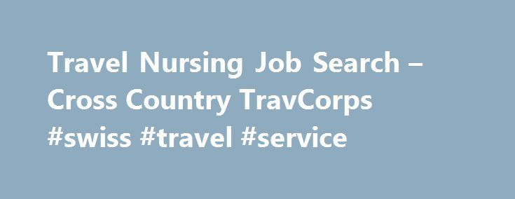 Travel Nursing Job Search – Cross Country TravCorps #swiss #travel #service http://travel.remmont.com/travel-nursing-job-search-cross-country-travcorps-swiss-travel-service/  #travel nursing jobs # Search Travel Nurse Jobs Thousands of Options With One Travel Nursing Job Search A travel nursing career provides any RN with a truly unique opportunity, especially when you decide to travel with Cross Country TravCorps. As founders of the industry, we are able to provide our travelers with more…